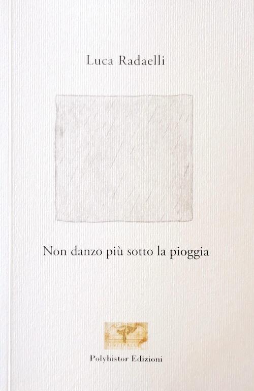 Luca Radaelli, Non danzo più sotto la pioggia, Polyhistor Edizioni