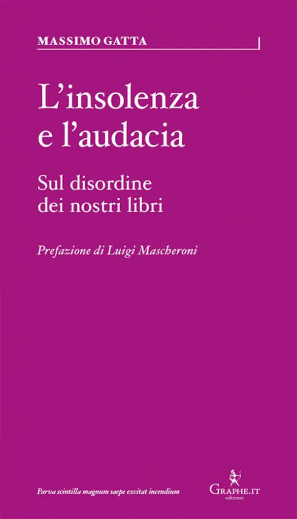 Massimo Gatta, L'insolenza e l'audacia. Sul disordine dei nostri libri, Graphe.it